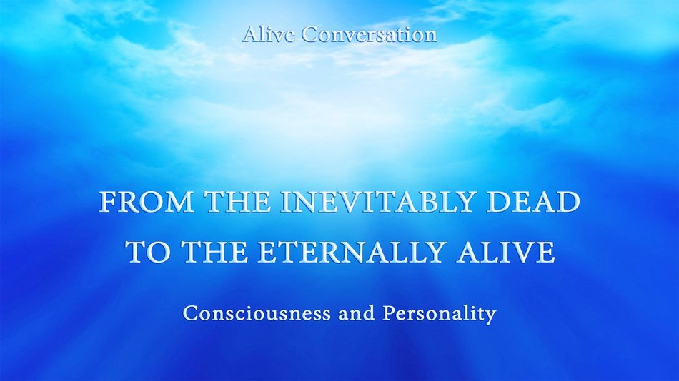 CONSCIOUSNESS AND PERSONALITY. From the inevitably dead to the eternally Alive. (English Subtitles)