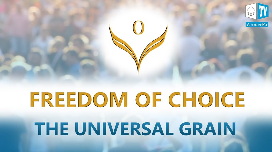 Freedom of Choice. From the video The Universal Grain. The Choice on ALLATRA TV