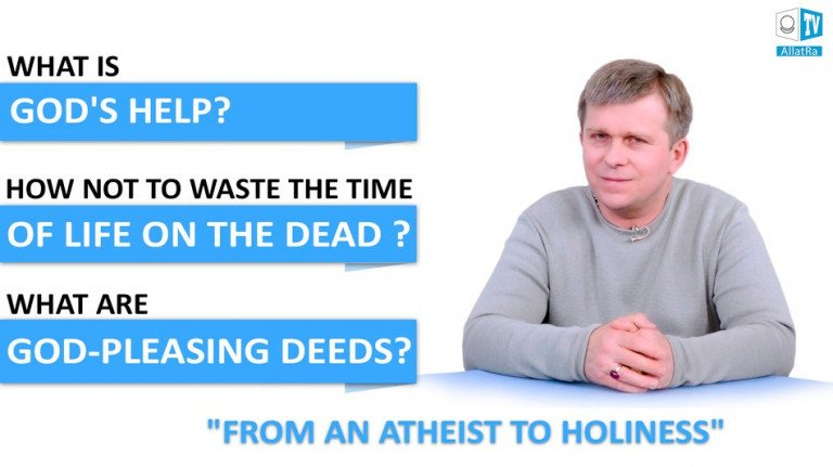 What are GOD-PLEASING DEEDS and GOD'S HELP? How not to waste the time of life on the dead?