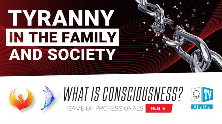 Tyranny in the Family and Society. Game of Professionals. What is Consciousness Film 6
