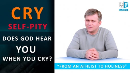 Does God hear you when you cry? SELF-PITY | SELFISHNESS