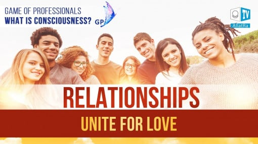 Relationships. TO UNITE FOR LOVE. Game of Professionals. What is Consciousness?