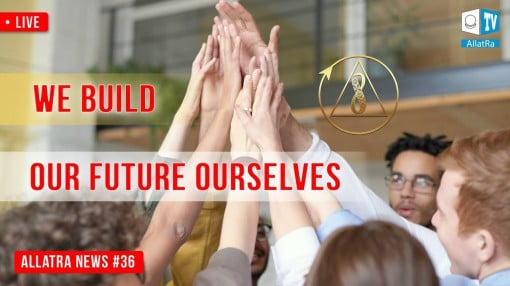 We Build Our Future Ourselves | ALLATRA News. LIVE #36